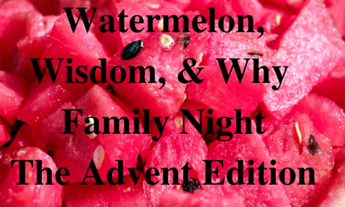 Watermelon, Wisdom and Why Family Night:  The ADVENT Edition!